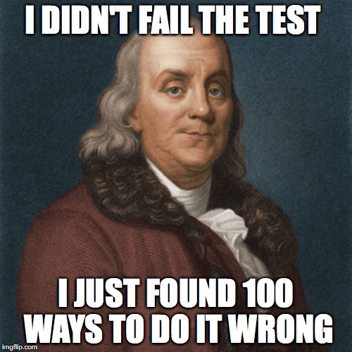 I DIDN'T FAIL THE TEST I JUST FOUND 100 WAYS TO DO IT WRONG | image tagged in ben franklin | made w/ Imgflip meme maker