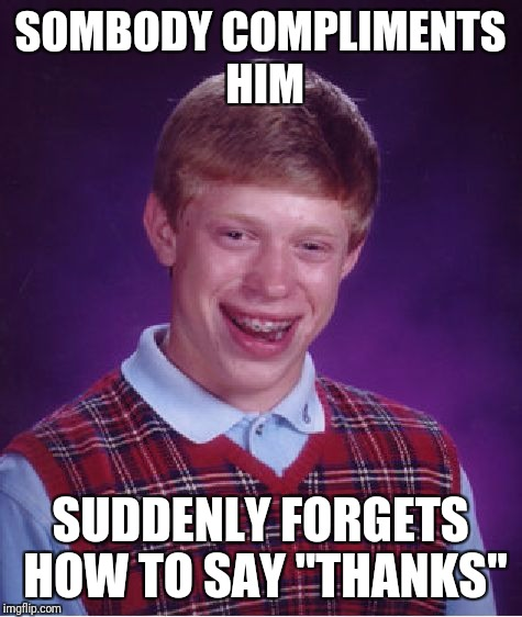 "Bad Luck Brian Meme | SOMBODY COMPLIMENTS HIM SUDDENLY FORGETS HOW TO SAY ""THANKS"" 