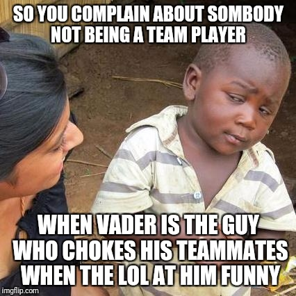 Third World Skeptical Kid Meme | SO YOU COMPLAIN ABOUT SOMBODY NOT BEING A TEAM PLAYER WHEN VADER IS THE GUY WHO CHOKES HIS TEAMMATES WHEN THE LOL AT HIM FUNNY | image tagged in memes,third world skeptical kid | made w/ Imgflip meme maker