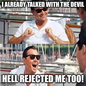 I ALREADY TALKED WITH THE DEVIL HELL REJECTED ME TOO! | image tagged in leo wolf laughing | made w/ Imgflip meme maker