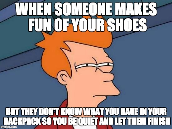 Futurama Fry Meme | WHEN SOMEONE MAKES FUN OF YOUR SHOES BUT THEY DON'T KNOW WHAT YOU HAVE IN YOUR BACKPACK SO YOU BE QUIET AND LET THEM FINISH | image tagged in memes,futurama fry | made w/ Imgflip meme maker