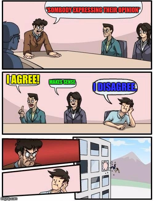 Boardroom Meeting Suggestion Meme | *SOMBODY EXPRESSING THEIR OPINION* I AGREE! MAKES SENSE I DISAGREE. | image tagged in memes,boardroom meeting suggestion | made w/ Imgflip meme maker