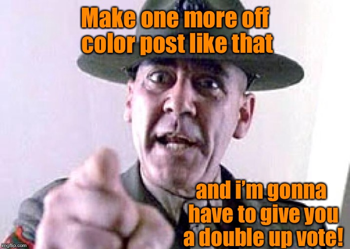 Officer Moderator  | Make one more off color post like that and i'm gonna have to give you a double up vote! | image tagged in memes,up votes,double up votes,off color memes,posting | made w/ Imgflip meme maker