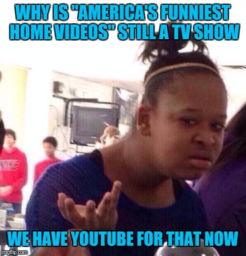 "Black Girl Wat Meme | WHY IS ""AMERICA'S FUNNIEST HOME VIDEOS"" STILL A TV SHOW WE HAVE YOUTUBE FOR THAT NOW 