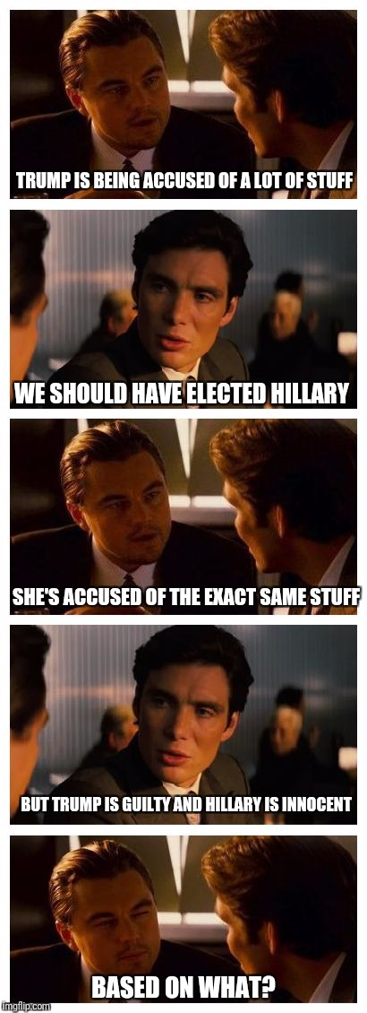 Leonardo Inception (Extended) | TRUMP IS BEING ACCUSED OF A LOT OF STUFF WE SHOULD HAVE ELECTED HILLARY SHE'S ACCUSED OF THE EXACT SAME STUFF BUT TRUMP IS GUILTY AND HILLAR | image tagged in leonardo inception extended | made w/ Imgflip meme maker