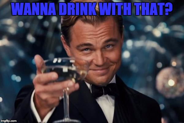 Leonardo Dicaprio Cheers Meme | WANNA DRINK WITH THAT? | image tagged in memes,leonardo dicaprio cheers | made w/ Imgflip meme maker