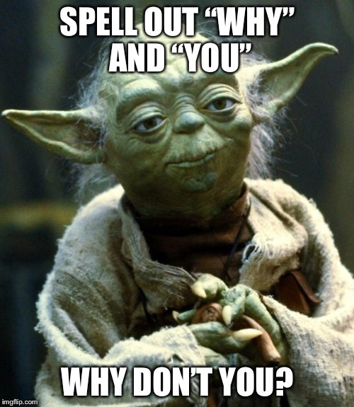 "Star Wars Yoda Meme | SPELL OUT ""WHY"" AND ""YOU"" WHY DON'T YOU? 