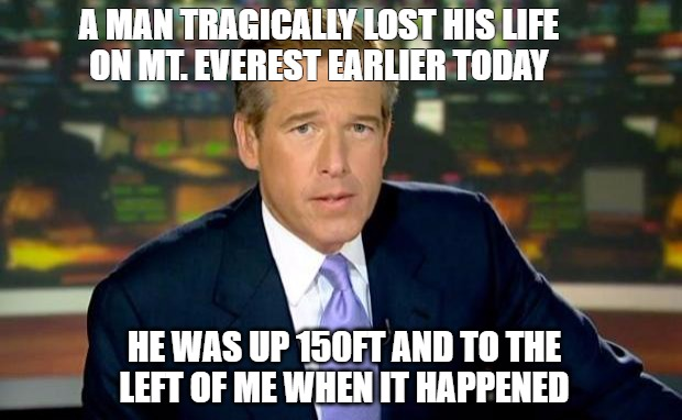 A big day | A MAN TRAGICALLY LOST HIS LIFE ON MT. EVEREST EARLIER TODAY HE WAS UP 150FT AND TO THE LEFT OF ME WHEN IT HAPPENED | image tagged in memes,brian williams was there | made w/ Imgflip meme maker