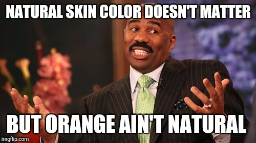 Steve Harvey Meme | NATURAL SKIN COLOR DOESN'T MATTER BUT ORANGE AIN'T NATURAL | image tagged in memes,steve harvey | made w/ Imgflip meme maker