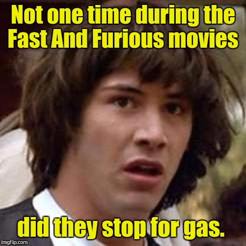 Conspiracy Keanu Meme | Not one time during the Fast And Furious movies did they stop for gas. | image tagged in memes,conspiracy keanu | made w/ Imgflip meme maker
