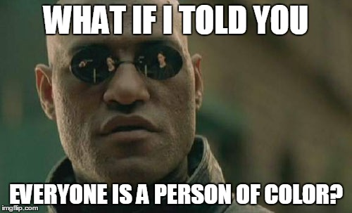 There's only one race - the human race (some people just happen to have more color than others). | WHAT IF I TOLD YOU EVERYONE IS A PERSON OF COLOR? | image tagged in memes,matrix morpheus,race,people of color,black and white,created equal | made w/ Imgflip meme maker