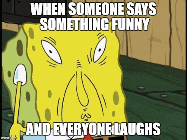 Spongebob funny face |  WHEN SOMEONE SAYS SOMETHING FUNNY; AND EVERYONE LAUGHS | image tagged in spongebob funny face | made w/ Imgflip meme maker