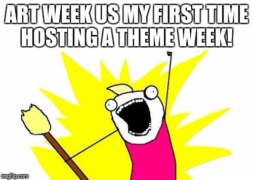 X All The Y Meme | ART WEEK US MY FIRST TIME HOSTING A THEME WEEK! | image tagged in memes,x all the y | made w/ Imgflip meme maker