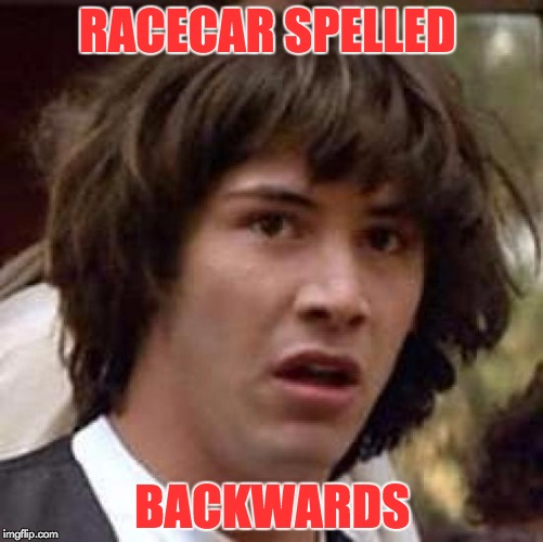 Conspiracy Keanu Meme | RACECAR SPELLED BACKWARDS | image tagged in memes,conspiracy keanu | made w/ Imgflip meme maker