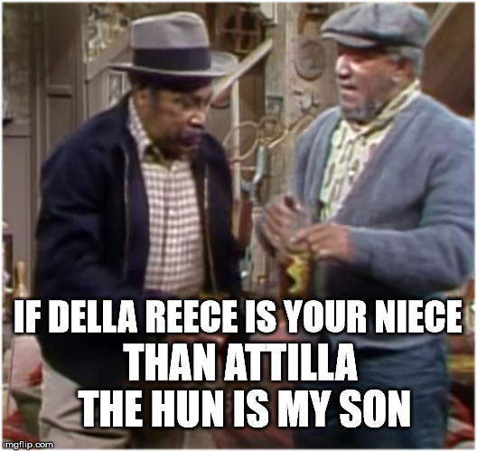 Fred Sandford | IF DELLA REECE IS YOUR NIECE THAN ATTILLA THE HUN IS MY SON | image tagged in fred n bubba,sandford n son,della reece,bubba man,memes,funny | made w/ Imgflip meme maker