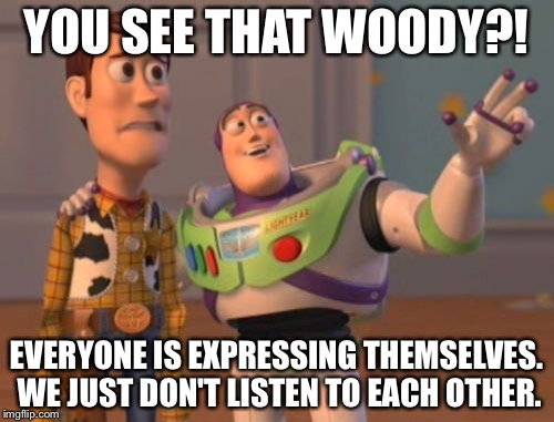 X, X Everywhere Meme | YOU SEE THAT WOODY?! EVERYONE IS EXPRESSING THEMSELVES. WE JUST DON'T LISTEN TO EACH OTHER. | image tagged in memes,x,x everywhere,x x everywhere | made w/ Imgflip meme maker