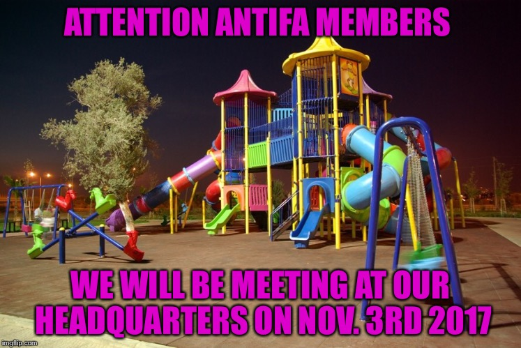 Playground night | ATTENTION ANTIFA MEMBERS WE WILL BE MEETING AT OUR HEADQUARTERS ON NOV. 3RD 2017 | image tagged in playground night | made w/ Imgflip meme maker
