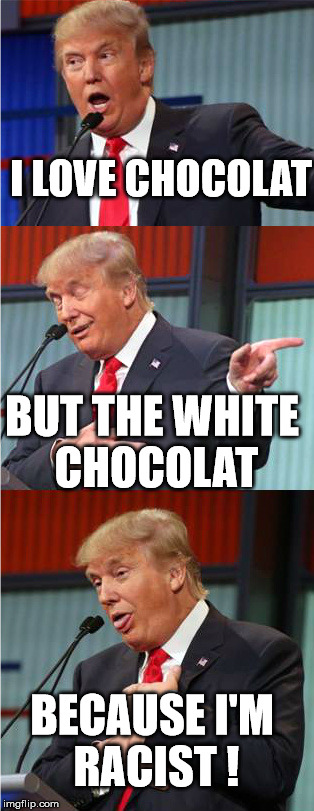 Bad Pun Trump | I LOVE CHOCOLAT BUT THE WHITE CHOCOLAT BECAUSE I'M RACIST ! | image tagged in bad pun trump | made w/ Imgflip meme maker