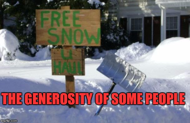 its is amazing the generosity of some | THE GENEROSITY OF SOME PEOPLE | image tagged in snow,free,generosity | made w/ Imgflip meme maker