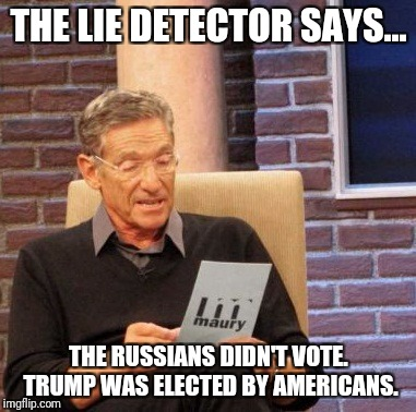 Maury Lie Detector Meme | THE LIE DETECTOR SAYS... THE RUSSIANS DIDN'T VOTE. TRUMP WAS ELECTED BY AMERICANS. | image tagged in memes,maury lie detector | made w/ Imgflip meme maker