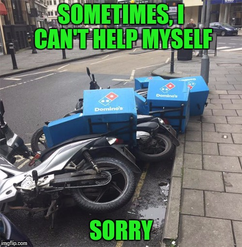 You set em up, I'll knock em down | SOMETIMES, I CAN'T HELP MYSELF SORRY | image tagged in pipe_picasso,dominoes,scooters | made w/ Imgflip meme maker