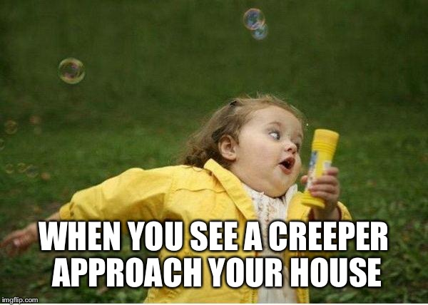 Chubby Bubbles Girl |  WHEN YOU SEE A CREEPER APPROACH YOUR HOUSE | image tagged in memes,chubby bubbles girl,funny,minecraft,creeper | made w/ Imgflip meme maker