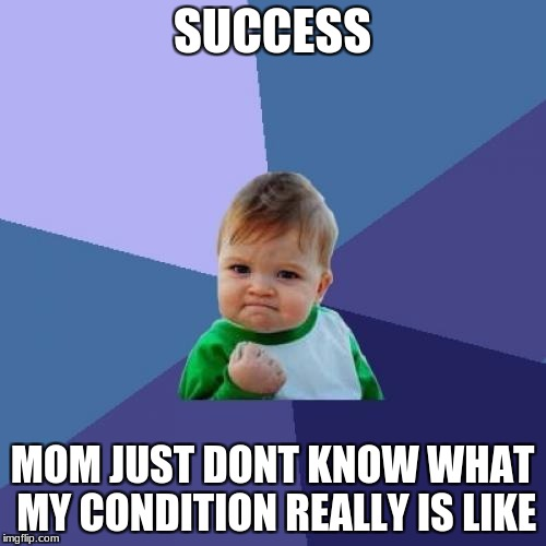 Success Kid Meme | SUCCESS MOM JUST DONT KNOW WHAT MY CONDITION REALLY IS LIKE | image tagged in memes,success kid | made w/ Imgflip meme maker