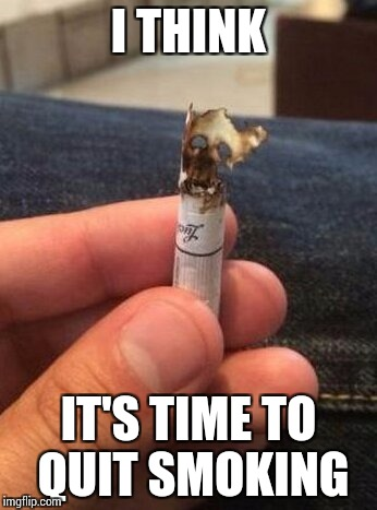 I support those who try to quit smoking. | I THINK IT'S TIME TO QUIT SMOKING | image tagged in cigarette,smoking,pipe_picasso | made w/ Imgflip meme maker