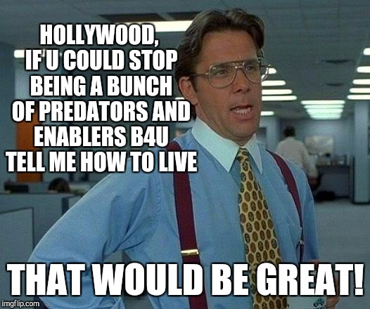 HOORAY FOR HOOOOLLYWOOOD! :D | HOLLYWOOD, IF U COULD STOP BEING A BUNCH OF PREDATORS AND ENABLERS B4U TELL ME HOW TO LIVE THAT WOULD BE GREAT! | image tagged in funny,memes,that would be great,hamsters made of fire save the universe,hollywood liberals,humor | made w/ Imgflip meme maker