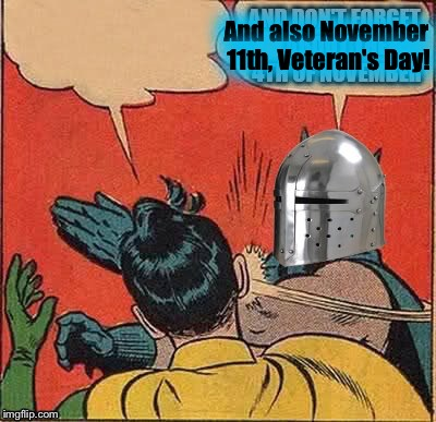 And also November 11th, Veteran's Day! | made w/ Imgflip meme maker