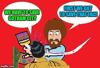 Art Week Oct 30 - Nov 5, A JBmemegeek & Sir_Unknown event | WE HAVE TO SAVE GOTHAM CITY FIRST WE GOT TO SAVE THAT FACE | image tagged in bob ross a 'slappin,memes,art week,bob ross,funny,bob slapping robin | made w/ Imgflip meme maker