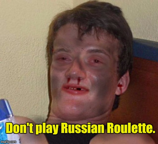 Don't play Russian Roulette. | made w/ Imgflip meme maker