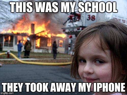 Disaster Girl Meme | THIS WAS MY SCHOOL THEY TOOK AWAY MY IPHONE | image tagged in memes,disaster girl | made w/ Imgflip meme maker