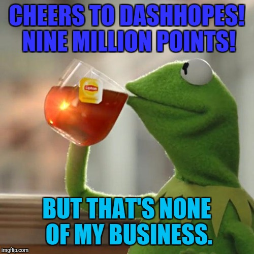 But Thats None Of My Business Meme | CHEERS TO DASHHOPES! NINE MILLION POINTS! BUT THAT'S NONE OF MY BUSINESS. | image tagged in memes,but thats none of my business,kermit the frog | made w/ Imgflip meme maker