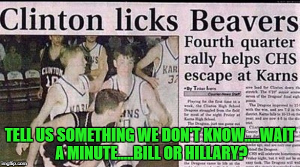 I'm willing to bet it was both of them the whole time! | TELL US SOMETHING WE DON'T KNOW.....WAIT A MINUTE.....BILL OR HILLARY? | image tagged in newspapers,memes,clintons,funny,funny headlines,news | made w/ Imgflip meme maker