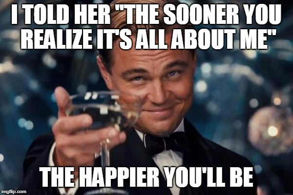 "Leonardo Dicaprio Cheers Meme | I TOLD HER ""THE SOONER YOU REALIZE IT'S ALL ABOUT ME"" THE HAPPIER YOU'LL BE 