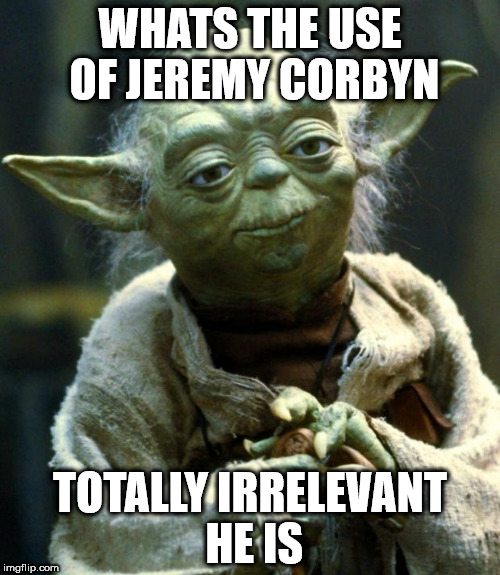 Corbyn irrelevant | WHATS THE USE OF JEREMY CORBYN TOTALLY IRRELEVANT HE IS | image tagged in memes,corbyn irrelevant | made w/ Imgflip meme maker