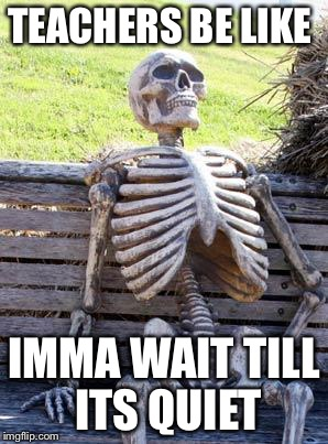 Waiting Skeleton Meme | TEACHERS BE LIKE IMMA WAIT TILL ITS QUIET | image tagged in memes,waiting skeleton | made w/ Imgflip meme maker