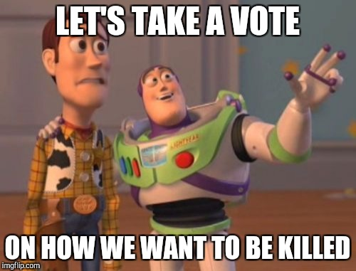 X, X Everywhere Meme | LET'S TAKE A VOTE ON HOW WE WANT TO BE KILLED | image tagged in memes,x x everywhere | made w/ Imgflip meme maker