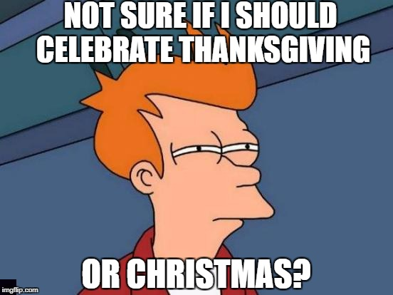Idiots Are All Like | NOT SURE IF I SHOULD CELEBRATE THANKSGIVING OR CHRISTMAS? | image tagged in memes,futurama fry,christmas,thanksgiving | made w/ Imgflip meme maker
