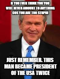 George Bush Meme | IF YOU EVER THINK YOU YOU WILL NEVER AMOUNT TO ANYTHING COS YOU ARE TOO STUPID JUST REMEMBER. THIS MAN BECAME PRESIDENT OF THE USA TWICE | image tagged in memes,george bush | made w/ Imgflip meme maker
