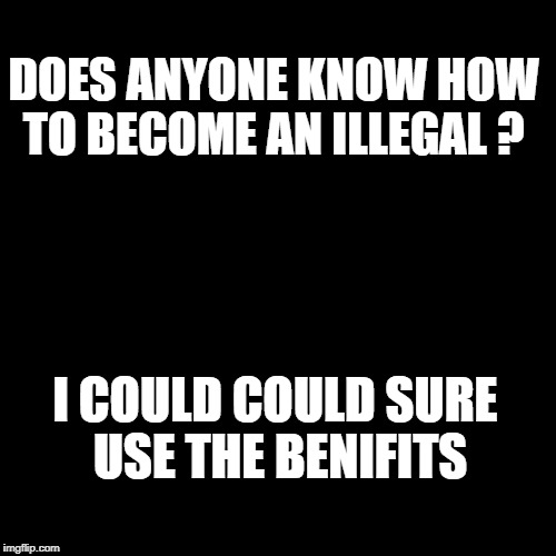 DOES ANYONE KNOW HOW TO BECOME AN ILLEGAL ? I COULD COULD SURE USE THE BENIFITS | image tagged in illegal immigration | made w/ Imgflip meme maker