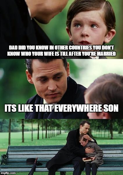 Finding Neverland Meme | DAD DID YOU KNOW IN OTHER COUNTRIES YOU DON'T KNOW WHO YOUR WIFE IS TILL AFTER YOU'RE MARRIED ITS LIKE THAT EVERYWHERE SON | image tagged in memes,finding neverland | made w/ Imgflip meme maker