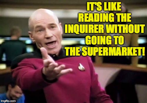 Picard Wtf Meme | IT'S LIKE READING THE INQUIRER WITHOUT GOING TO THE SUPERMARKET! | image tagged in memes,picard wtf | made w/ Imgflip meme maker