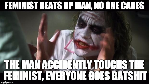 And everybody loses their minds Meme | FEMINIST BEATS UP MAN, NO ONE CARES THE MAN ACCIDENTLY TOUCHS THE FEMINIST, EVERYONE GOES BATSHIT | image tagged in memes,and everybody loses their minds | made w/ Imgflip meme maker