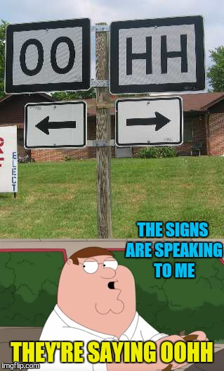 Hidden messages  | THE SIGNS ARE SPEAKING TO ME THEY'RE SAYING OOHH | image tagged in family guy,peter griffin,memes,funny,funny road signs,signs/billboards | made w/ Imgflip meme maker