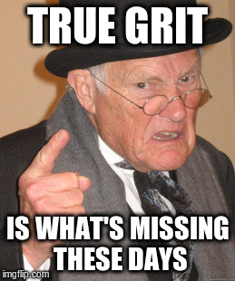Back In My Day Meme | TRUE GRIT IS WHAT'S MISSING THESE DAYS | image tagged in memes,back in my day | made w/ Imgflip meme maker