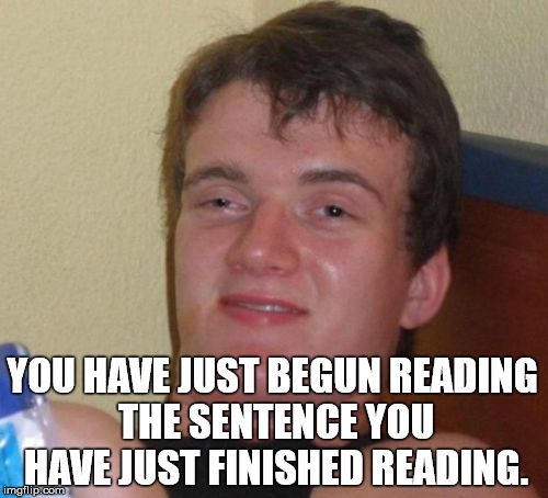 10 Guy Meme | YOU HAVE JUST BEGUN READING THE SENTENCE YOU HAVE JUST FINISHED READING. | image tagged in memes,10 guy | made w/ Imgflip meme maker