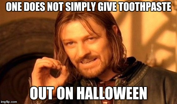 One Does Not Simply Meme | ONE DOES NOT SIMPLY GIVE TOOTHPASTE OUT ON HALLOWEEN | image tagged in memes,one does not simply | made w/ Imgflip meme maker