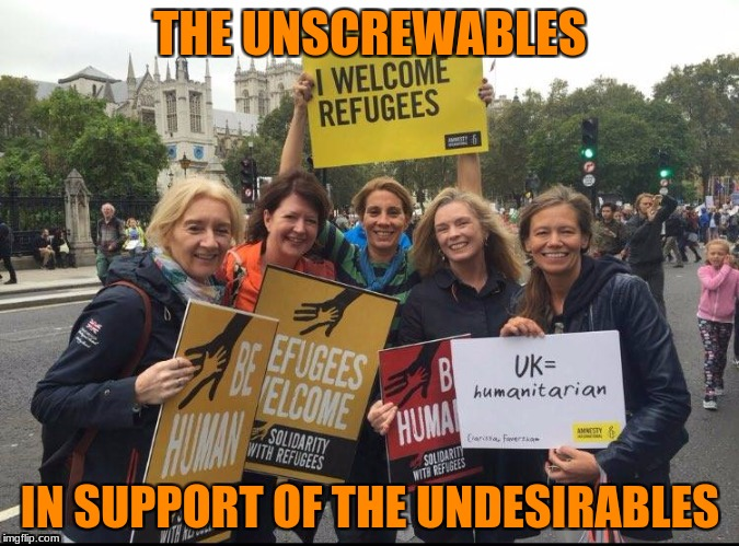 Collaberators | THE UNSCREWABLES IN SUPPORT OF THE UNDESIRABLES | image tagged in refugees | made w/ Imgflip meme maker